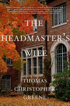"""The Headmaster's Wife by Thomas Christopher Greene ** Beautifully written and compulsively readable, The Headmaster's Wife is a haunting and deeply affecting portrait of one couple at their best and worst—""""a truly remarkable novel"""" (Richard Russo) **"""