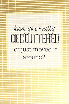 Have you really decluttered or just moved stuff around? Decluttering, simple living, less is more, simplicity, clutter free living.
