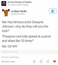 """""""Hey famous actor Dwayne Johnson, why do they call you the rock?"""" *Dwayne runs full speed at a pond and skips like 15 times* """"Oh my."""""""