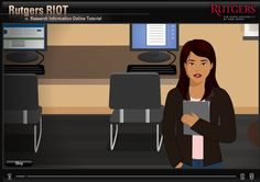 Rutgers RIOT (Research Information Online Tutorial) is an interactive tutorial that helps students learn how to pick topics by focusing on a specific question; find sources  and understand the difference between primary, secondary and tertiary; select keywords and understand techniques used to search databases as well as web searches; identify citations; and evaluate sources, looking at reliability, timeliness and context. This guide is geared to high school and college students.