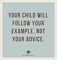 #Truth..  Whatever you say to a child, if they see you doing it contrarily, they will always follow your actions.. So lead by deeds, not by words.