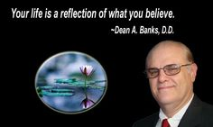Your life is a reflection of what you believe.                                              ~Dean A. Banks, D.D.