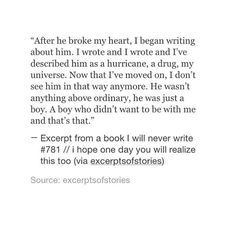 """""""Now that I've moved on, I don't see him in that way anymore. He wasn't anything above ordinary, he was just a boy. A boy who didn't want to be with me and that's that. Poem Quotes, Sad Quotes, Quotes To Live By, Life Quotes, Inspirational Quotes, Qoutes, Love Her Quotes, Heartbreak Quotes, He Broke My Heart"""