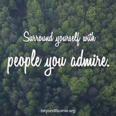 Surround yourself with people you admire.