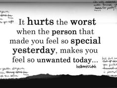 It hurts the worst when the person that made you feel so special yesterday, makes you feel so unwanted today