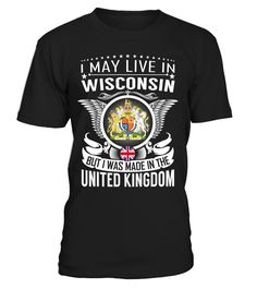I May Live in Wisconsin But I Was Made in the United Kingdom Country T-Shirt V1 #UnitedKingdomShirts