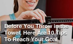 Before you throw in the towel, here are 10 tips to reach your goal weight!