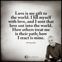 Love is my gift to the world. I fill myself with love, and I sent that love out into the world. How others treat me is their path; how I react is mine. - Dr. Wayne Dyer #powerofpositivity