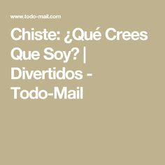 Chiste: ¿Qué Crees Que Soy? | Divertidos - Todo-Mail