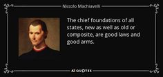 The chief foundations of all states, new as well as old or composite, are good laws and good arms. - Niccolo Machiavelli