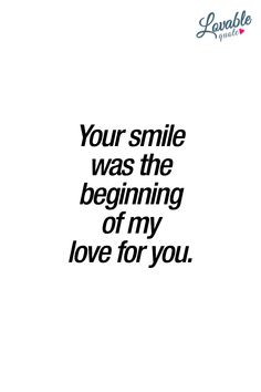 Your smile was the beginning of my love for you. ❤ Oh that beautiful smile. ❤ #cutequotes #lovequotes www.lovablequote.com for all our quotes about love and relationships!