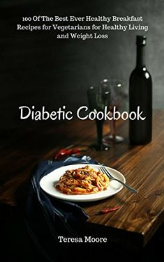 Diabetic Cookbook: 100 Of The Best Ever Healthy Breakfast Recipes for Vegetarians for Healthy Living and Weight Loss (Healthy Food Book 96) #healthybreakfasts