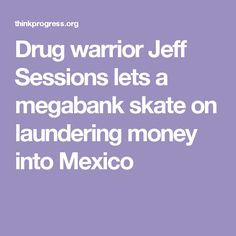 Drug warrior Jeff Sessions lets a megabank skate on laundering money into Mexico Jeff Sessions, Stupid People, Wall Street, Constitution, Drugs, Skate, Mexico, Politics, Let It Be