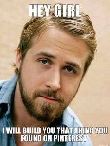 Ryan Gosling Yeah - HEY GIRL, I WILL BUILD YOU THAT THING YOU FOUND ON PINTEREST