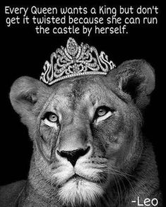 Leo , Lioness , queen of her castle. Take a lesson from many queens in history that ran entire countries on their own, Queen Elizabeth being one of them. You too don't need a man to run your kingdom. Lioness Quotes, Leo Quotes, Funny Quotes, Quotes Women, Leo Traits, Leo Love, Leo Zodiac, Leo Horoscope, Zodiac Art