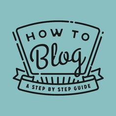 How to Blog: A Step-By-Step Guide - all the basics if you're just getting started
