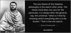 The one theme of the Vedanta philosophy is the search after unity. The Hindu mind does not care for the particular; it is always after the general, nay, the universal.