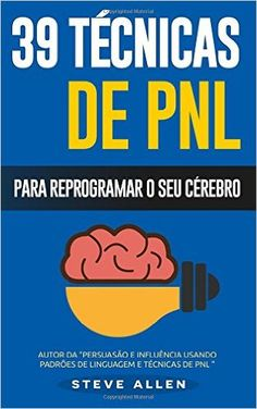 Pnl - 39 Tecnicas, Padroes E Estrategias de Pnl Para Mudar a Sua Vida E de Outros: 39 Tecnicas Basicas E Avancadas de Programacao Neurolinguistica Para Reprogramar O Seu Cerebro - 9781534969759 - Livros na Amazon Brasil