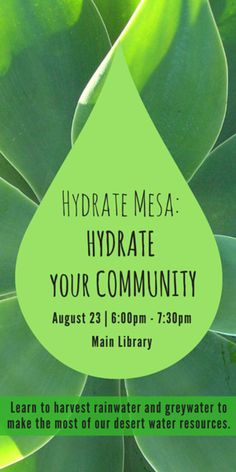 Hydrate Mesa: Hydrate Your Community August 23, 6:00pm - 7:30pm Main Library | 64 E. 1st St Mesa, AZ  Learn to harvest rainwater and greywater to make the most of our desert water resources. The Mesa area gets about 9 inches of rainfall per year—and we'll show you how to make the most of it.