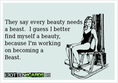 They say every beauty needs  a beast.  I guess I better  find myself a beauty,  because I'm working  on becoming a  Beast.