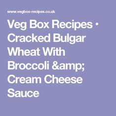 Veg Box Recipes • Cracked Bulgar Wheat With Broccoli & Cream Cheese Sauce