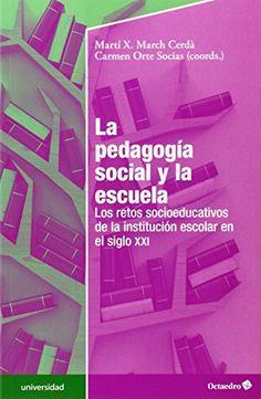 La pedagogía social y la escuela : los retos socioeducativos de la institución escolar en el siglo XXI. Carmen Orte Socias. Octaedro, 2014