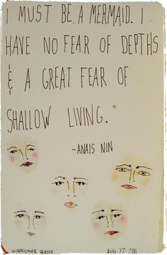 """Anais Nin """"I must be a mermaid. I have no fear of depths & a great fear of shallow living. Anais Nin, Great Quotes, Quotes To Live By, Me Quotes, Inspirational Quotes, Quirky Quotes, Qoutes, The Words, Cool Words"""