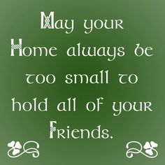 """May your home always be too small to hold all of your friends."" -- Irish Blessing"
