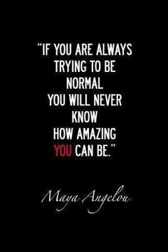 If you are always trying to be normal, you will never know how amazing you can be.
