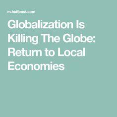 Globalization Is Killing The Globe: Return to Local Economies