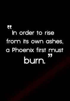 In order to rise from its own ashes, a Phoenix first must burn.