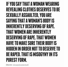 """Also, saying, """"she shouldn't have worn that slutty outfit, she should have just KNOWN that no man would be able to repress his sexual urges in its presence"""" is basically saying, """"men are animals"""". Women in chadors are raped, altar servers are raped, boy scouts, adult men, seniors. We are ALL raped, no matter what we wear + do, because it is RAPISTS who choose their victims/choose to rape, THEY are to blame. Stop using this """"argument"""""""