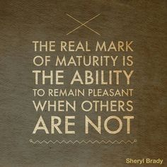 Being kind to rude people is just part of maturity.