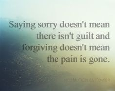 I said sorry so many times to him. But somehow, the guilt I expected him to feel came and hit me and the pain from him forgiving burned me