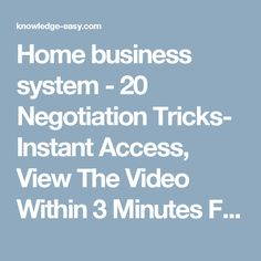Home business system - 20 Negotiation Tricks- Instant Access, View The Video Within 3 Minutes From Now Unlimited Access, View The Video As Often As You Like .. http://knowledge-easy.com/world-top-business-systems/?cs_category=23 World Top Business Systems | Best Online Way To Make Money - Knowledge-Easy.com