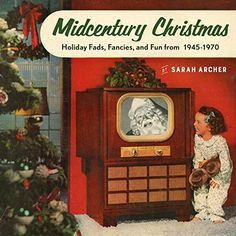 Midcentury Christmas: Holiday Fads, Fancies, and Fun from...
