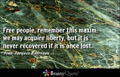 Free people, remember this maxim: we may acquire liberty, but it is never recovered if it is once lost. - Jean-Jacques Rousseau
