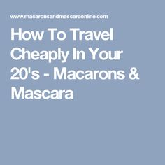 How To Travel Cheaply In Your 20's - Macarons & Mascara