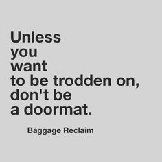 Unless you want to be trodden on, don't be a doormat....words to live by..great article!