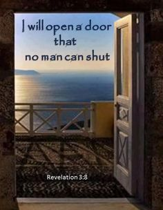 Revelation 3:8 New International Version (NIV) 8 I know your deeds. See, I have placed before you an open door that no one can shut. I know that you have little strength, yet you have kept my word and have not denied my name.   ~  Praise the LORD!!!                     I am His† ♥ † ♥ †