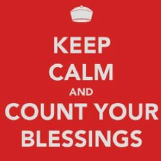 Always count your blessings.