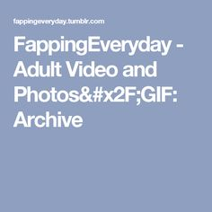 FappingEveryday - Adult Video and Photos/GIF: Archive