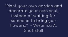 """Plant your own garden and decorate your own soul, instead..."