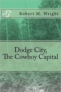 Dodge City, The Cowboy Capital: Robert M. Wright: 9781543261356: Amazon.com: Books