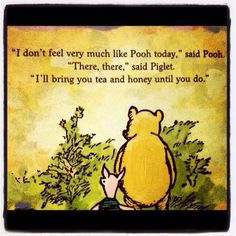 """""""I don't feel very much like Pooh today,"""" said Pooh. """"There there,"""" said Piglet. """"I'll bring you tea and honey until you do. Milne, Winnie-the-Pooh Winnie The Pooh Quotes, Winnie The Pooh Friends, Piglet Quotes, Have A Nice Afternoon, Tea Quotes, Tea Time Quotes, Pooh Bear, Disney Quotes, Quotable Quotes"""
