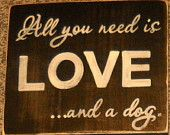 All You Need is LOVE and a Dog Primitive Rustic Sign Plaque Wood Canine Lover U Pick Color Wording  Gift Bird Cat or Horse