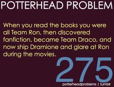 Potterhead Problem 275 But is it possible to ship Dramione and Romione at the same time?  MY PROBLEM EXACTLY!!!!!!!! WHYYYY???????!!!!!!!