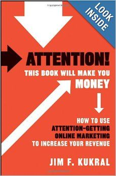 Attention! This Book Will Make You Money: How to Use Attention-Getting Online Marketing to Increase Your Revenue: Jim F. Kukral  Lewis Howes
