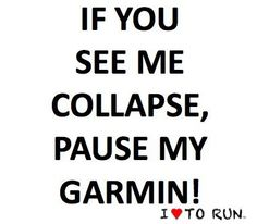 If you see me collapse, pause my Garmin. :)