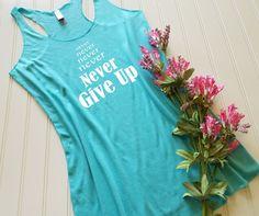 Never Give Up, Motivational Tank top, Encouragment tank top, Gym Tank, Running tank top, Racerback tank, Workout tank,  Ladies tank top, Womens tank top